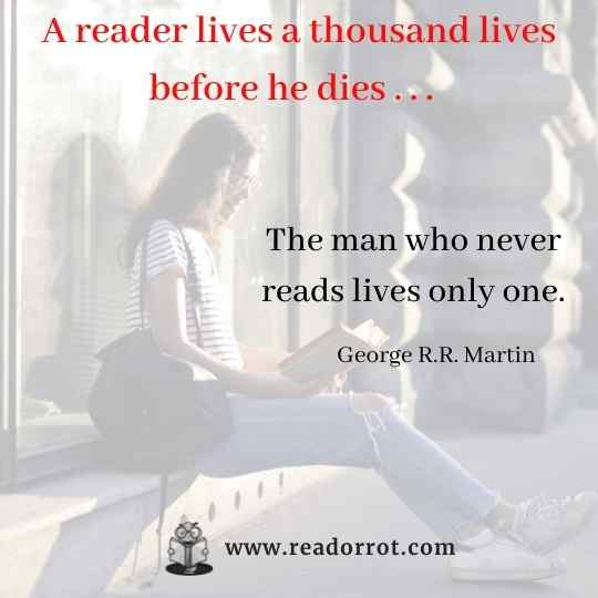 A reader lives a thousand lives before he dies. The man who never reads lives only one. George R.R.Martin